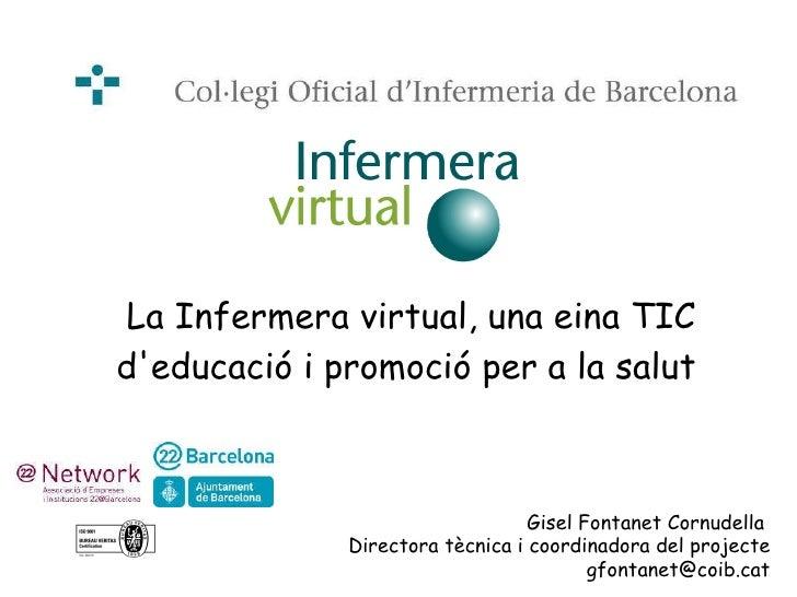 La Infermera virtual, una eina TIC d'educació i promoció per a la salut   Gisel Fontanet Cornudella  Directora tècnica i c...