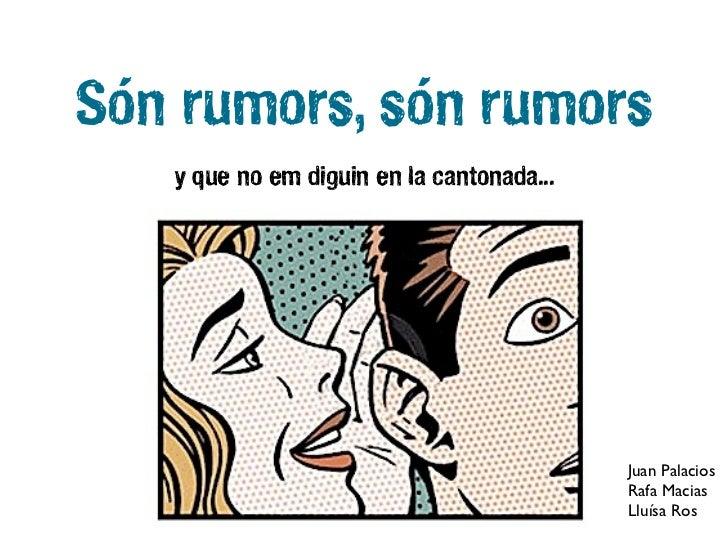 Són rumors, són rumors   y que no em diguin en la cantonada...                                           Juan Palacios    ...