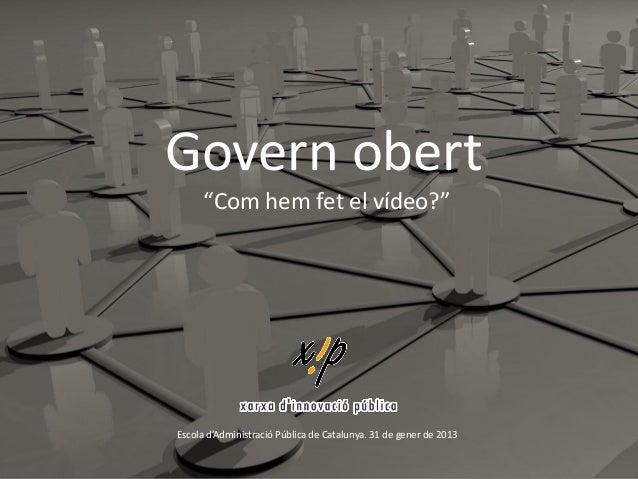 """Govern obert      """"Com hem fet el vídeo?""""Escola d'Administració Pública de Catalunya. 31 de gener de 2013"""