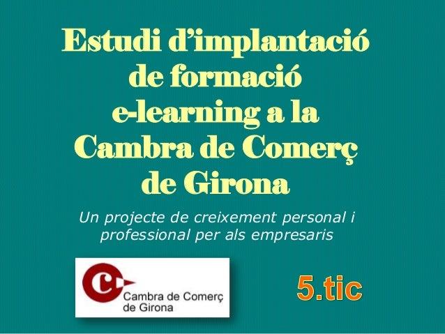 Estudi d'implantació de formació e-learning a la Cambra de Comerç de Girona Un projecte de creixement personal i professio...