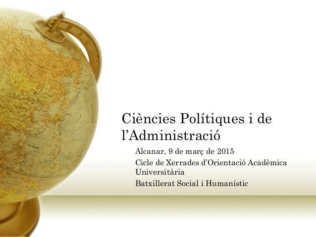 Ciències Polítiques i de l'Administració Alcanar, 9 de març de 2015 Cicle de Xerrades d'Orientació Acadèmica Universitària...