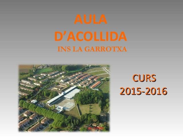 AULA D'ACOLLIDA INS LA GARROTXA CURSCURS 2015-20162015-2016