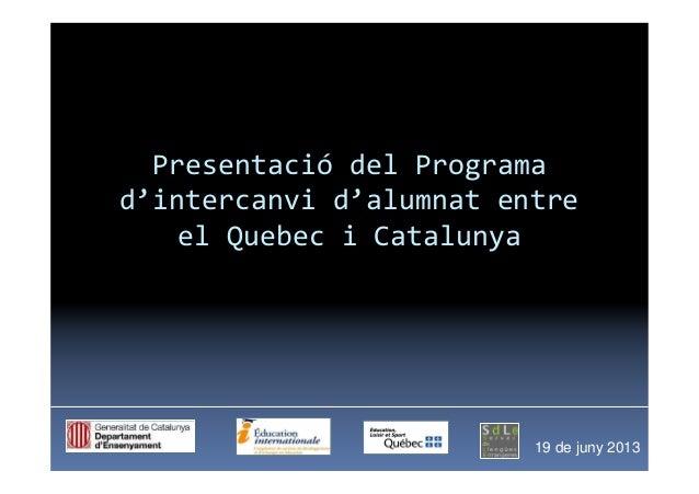 Presentació del Programad'intercanvi d'alumnat entreel Quebec i Catalunya19 de juny 2013