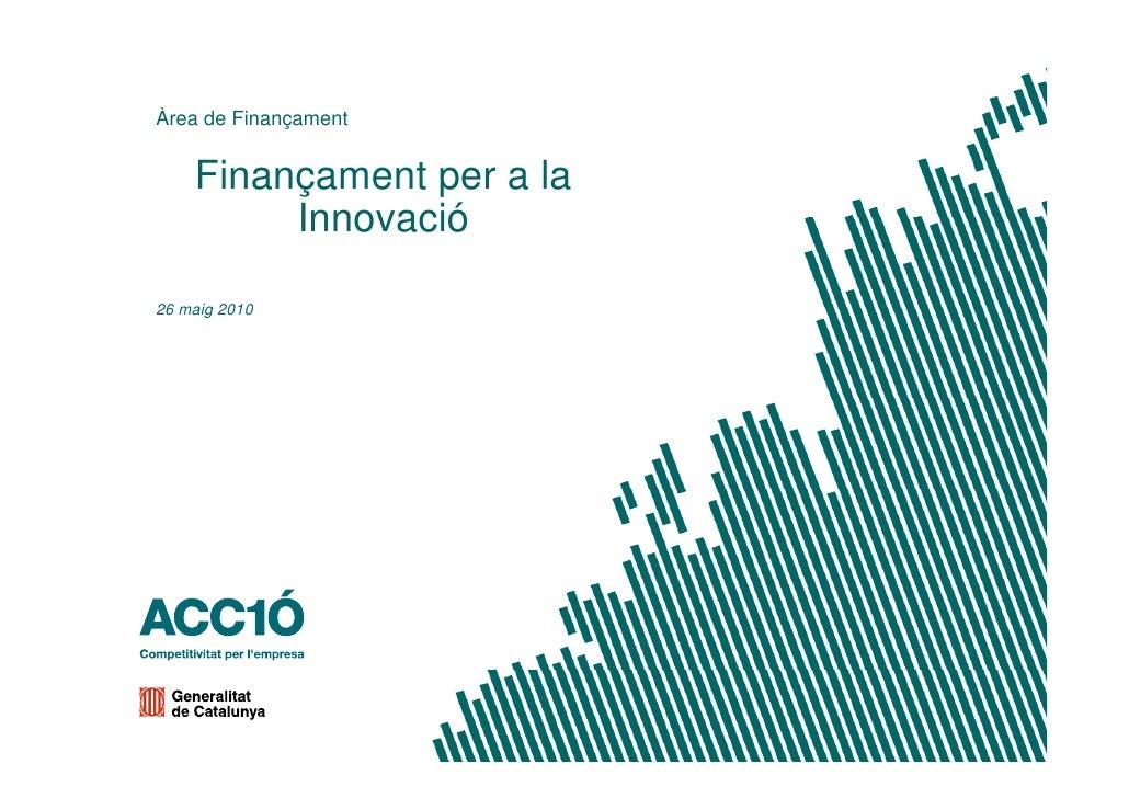 Àrea de Finançament              ç       Finançament per a la          Innovació  26 maig 2010