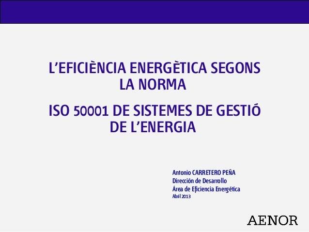 L'EFICIÈNCIA ENERGÈTICA SEGONSLA NORMAISO 50001 DE SISTEMES DE GESTIÓDE L'ENERGIAAntonio CARRETERO PEÑADirección de Desarr...