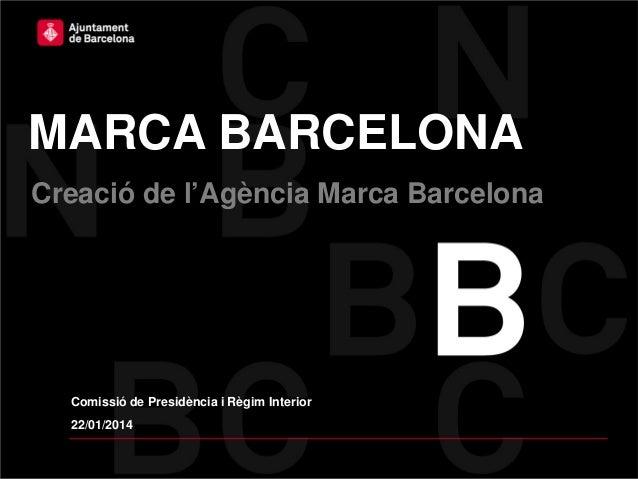 MARCA BARCELONA Creació de l'Agència Marca Barcelona  Comissió de Presidència i Règim Interior 22/01/2014