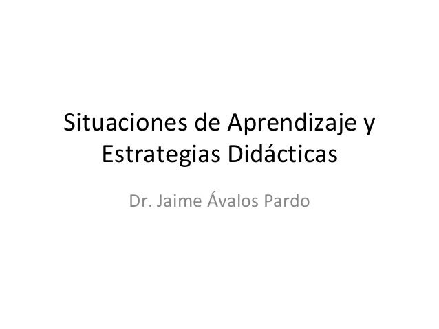 Situaciones de Aprendizaje y Estrategias Didácticas Dr. Jaime Ávalos Pardo