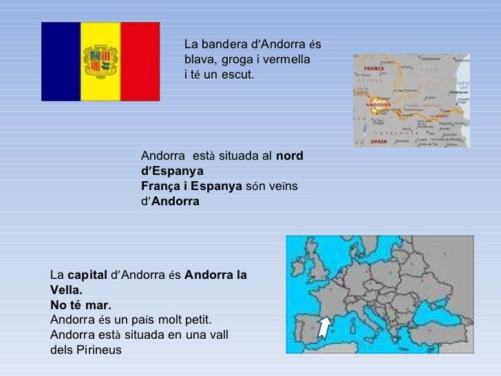 La bandera d ' Andorra  é s  blava, groga i vermella  i t é  un escut. Andorra  est à  situada al  nord d ' Espanya Fran ç...