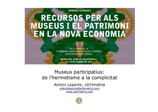 Museus participatius:de l'hermetisme a la complicitatAntoni Laporte, ARTImetriaantonilaporte@artimetria.comwww.artimetria....
