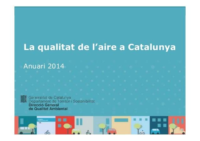 La qualitat de l'aire a Catalunya– Anuari 2014 La qualitat de l'aire a Catalunya Anuari 2014