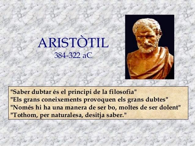 """ARISTÒTIL 384-322 aC  """"Saber dubtar és el principi de la filosofia"""" """"Els grans coneixements provoquen els grans dubtes"""" """"N..."""