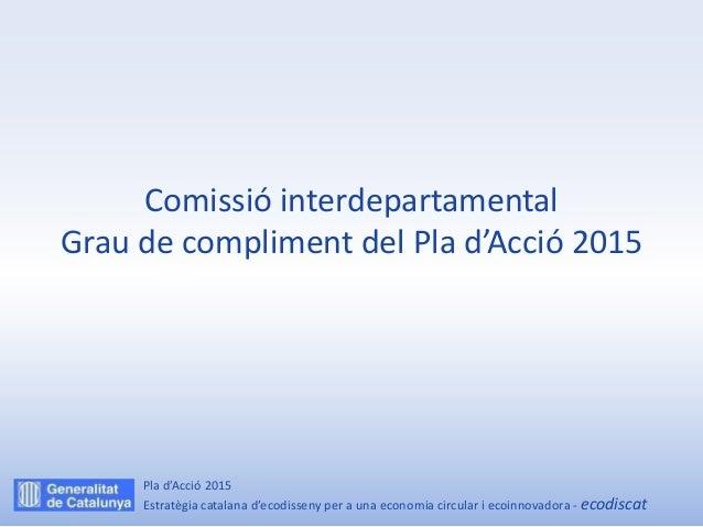 Comissió interdepartamental Grau de compliment del Pla d'Acció 2015 Pla d'Acció 2015 Estratègia catalana d'ecodisseny per ...