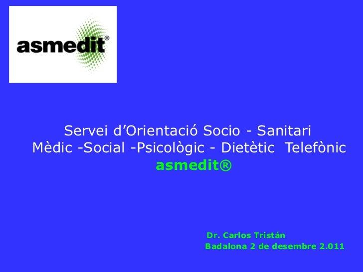 Servei d'Orientació Socio - Sanitari  Mèdic -Social -Psicològic - Dietètic  Telefònic  asmedit ®   Dr. Carlos Tristán   Ba...