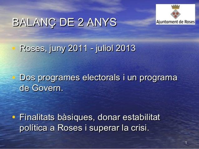 11 BALANÇ DE 2 ANYSBALANÇ DE 2 ANYS • Roses, juny 2011 - juliol 2013Roses, juny 2011 - juliol 2013 • Dos programes elector...