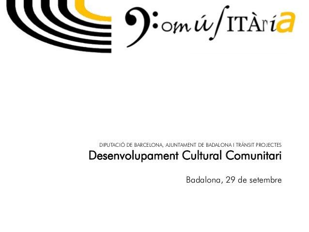 DIPUTACIÓ DE BARCELONA, AJUNTAMENT DE BADALONA I TRÀNSIT PROJECTES Desenvolupament Cultural Comunitari Badalona, 29 de set...