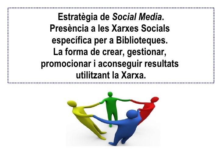 Estratègia de  Social Media . Presència a les Xarxes Socials  específica per a Biblioteques.  La forma de crear, gestionar...