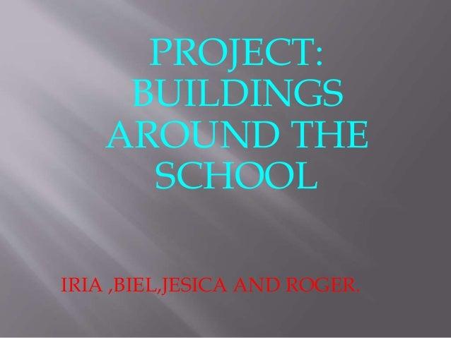 PROJECT: BUILDINGS AROUND THE SCHOOL IRIA ,BIEL,JESICA AND ROGER.