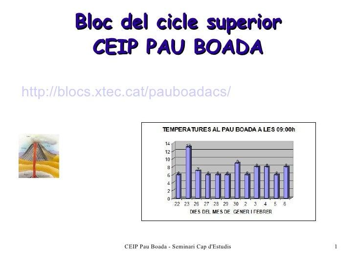 Bloc del cicle superior CEIP PAU BOADA <ul><li>http://blocs.xtec.cat/pauboadacs/ </li></ul>