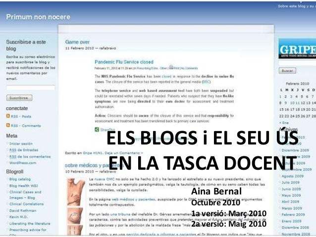 ELS BLOGS i EL SEU ÚS EN LA TASCA DOCENT Aina Bernal Octubre 2010 1a versió: Març 2010 2a versió: Maig 2010