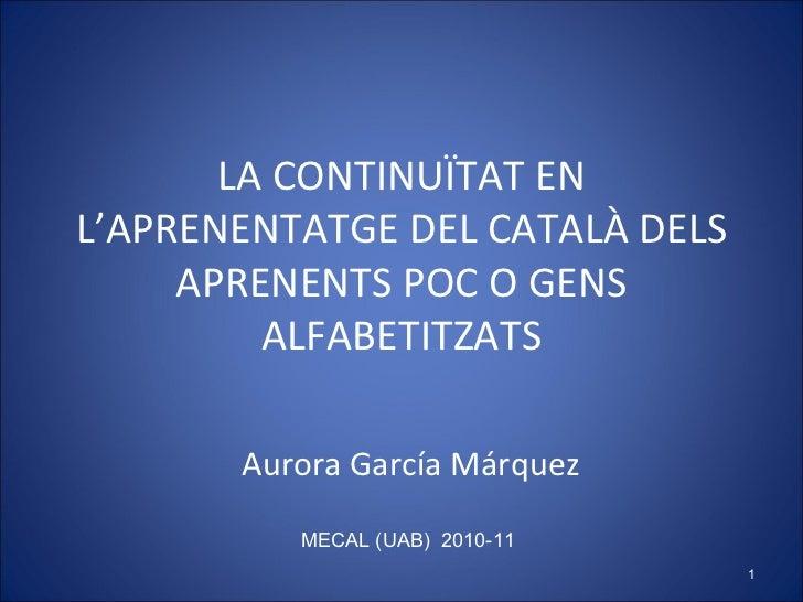 LA CONTINUÏTAT EN L'APRENENTATGE DEL CATALÀ DELS APRENENTS POC O GENS ALFABETITZATS Aurora García Márquez MECAL (UAB)  201...