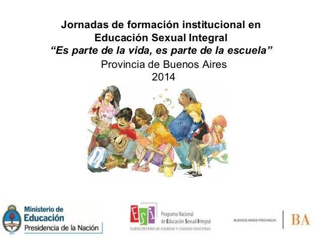 """Jornadas de formación institucional en Educación Sexual Integral """"Es parte de la vida, es parte de la escuela"""" Provincia d..."""