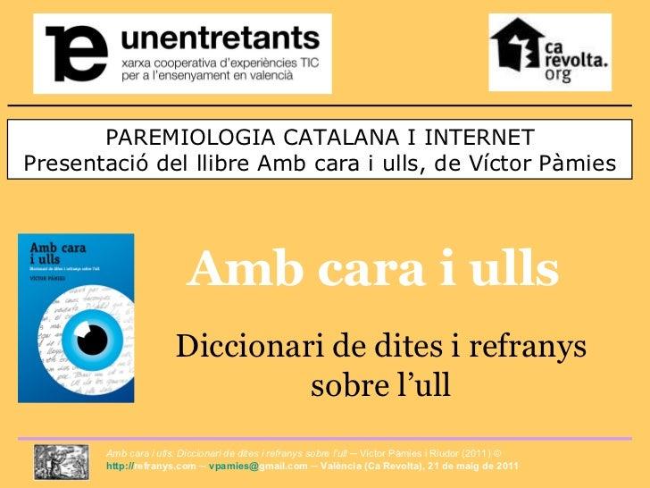 PAREMIOLOGIA CATALANA I INTERNET Presentació del llibre Amb cara i ulls, de Víctor Pàmies Amb cara i ulls Diccionari de di...