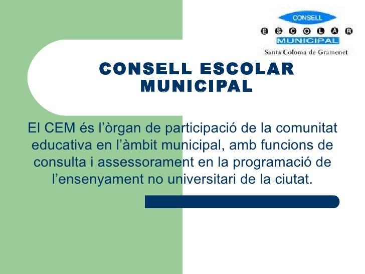 CONSELL ESCOLAR MUNICIPAL El CEM és l'òrgan de participació de la comunitat educativa en l'àmbit municipal, amb funcions d...
