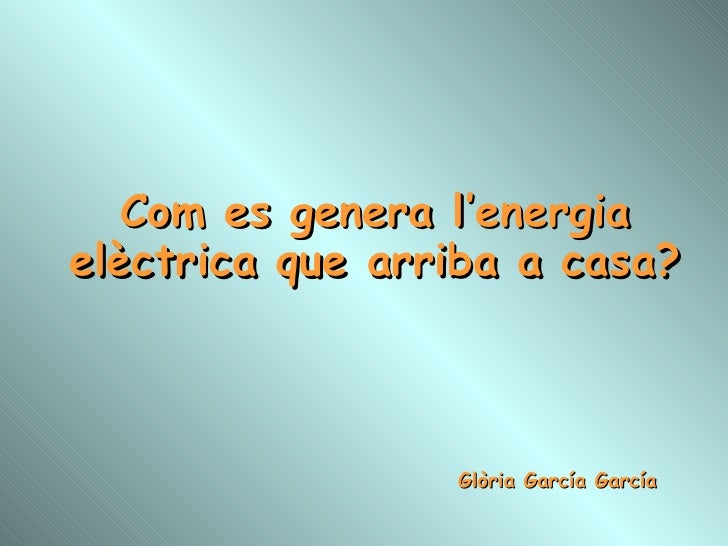 Com es genera l'energia elèctrica que arriba a casa? Glòria García García