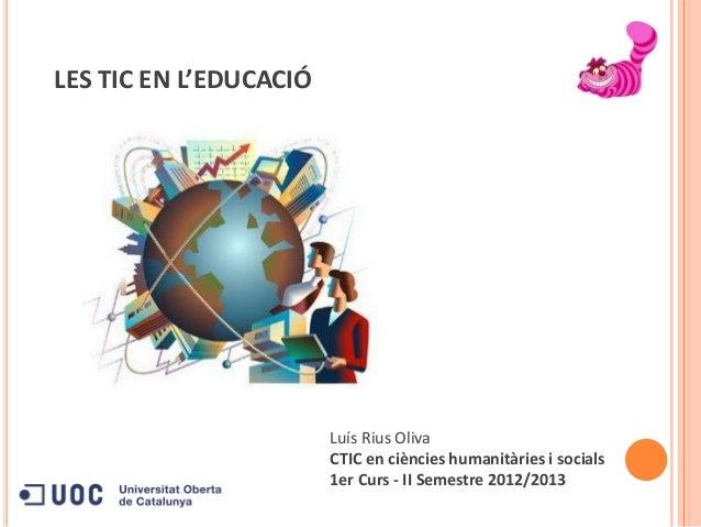 Luís Rius OlivaCTIC en ciències humanitàries i socials1er Curs - II Semestre 2012/2013LES TIC EN L'EDUCACIÓ
