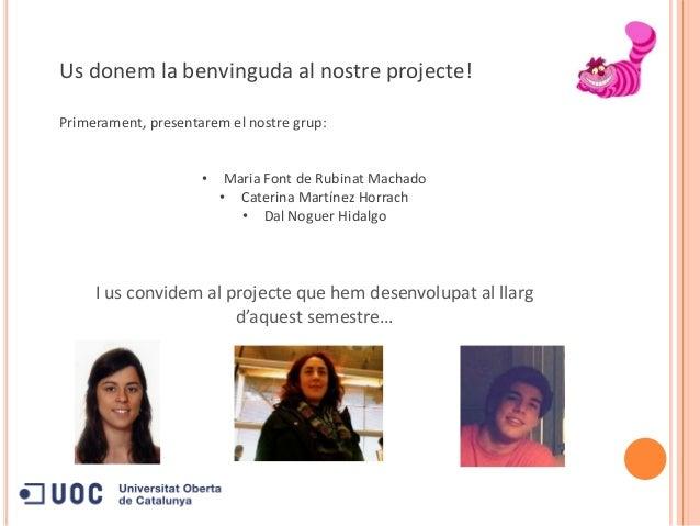 Us donem la benvinguda al nostre projecte!Primerament, presentarem el nostre grup:• Maria Font de Rubinat Machado• Caterin...