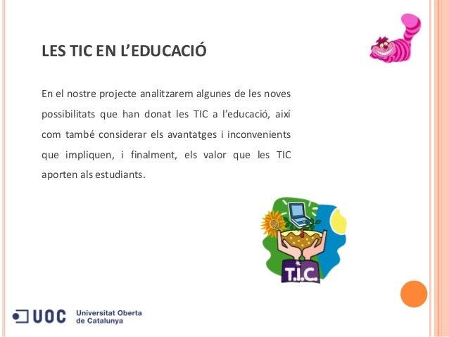 LES TIC EN L'EDUCACIÓEn el nostre projecte analitzarem algunes de les novespossibilitats que han donat les TIC a l'educaci...