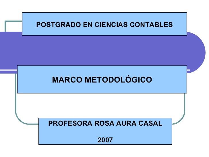 MARCO METODOLÓGICO PROFESORA ROSA AURA CASAL 2007 POSTGRADO EN CIENCIAS CONTABLES