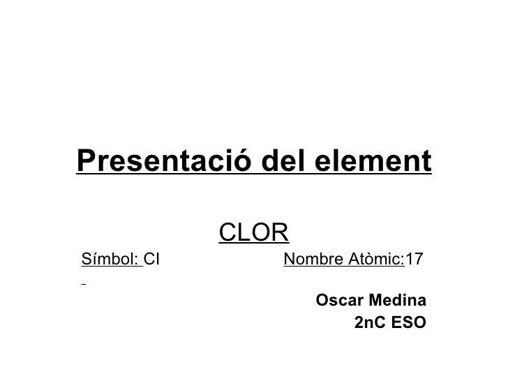 Presentació del element CLOR Símbol:  CI  Nombre Atòmic: 17   Oscar Medina 2nC ESO