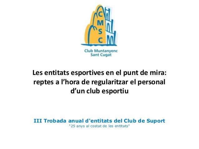 Les entitats esportives en el punt de mira: reptes a l'hora de regularitzar el personal d'un club esportiu  III Trobada an...