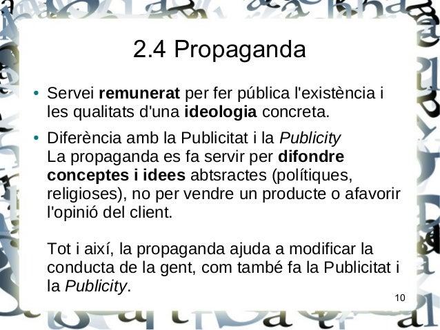 2.4 Propaganda● Servei remunerat per fer pública lexistència iles qualitats duna ideologia concreta.● Diferència amb la Pu...
