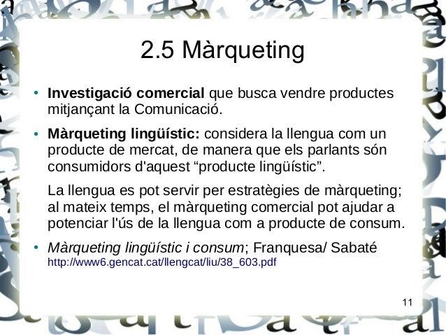 2.5 Màrqueting● Investigació comercial que busca vendre productesmitjançant la Comunicació.● Màrqueting lingüístic: consid...