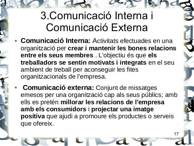 3.Comunicació Interna iComunicació Externa● Comunicació Interna: Activitats efectuades en unaorganització per crear i mant...