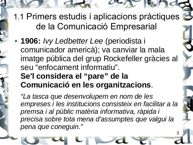 1.1 Primers estudis i aplicacions pràctiquesde la Comunicació Empresarial● 1906: Ivy Ledbetter Lee (periodista icomunicado...