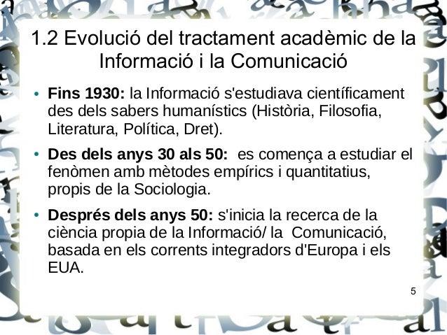 1.2 Evolució del tractament acadèmic de laInformació i la Comunicació● Fins 1930: la Informació sestudiava científicamentd...