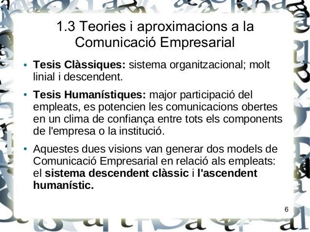 1.3 Teories i aproximacions a laComunicació Empresarial● Tesis Clàssiques: sistema organitzacional; moltlinial i descenden...