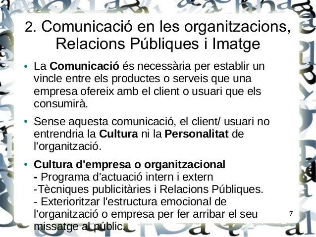 2. Comunicació en les organitzacions,Relacions Públiques i Imatge● La Comunicació és necessària per establir unvincle entr...