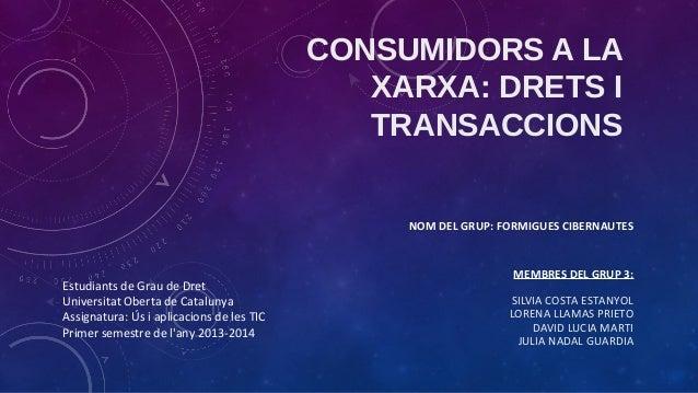 CONSUMIDORS A LA XARXA: DRETS I TRANSACCIONS NOM DEL GRUP: FORMIGUES CIBERNAUTES  Estudiants de Grau de Dret Universitat O...