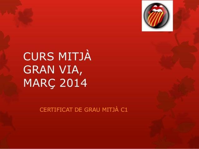CURS MITJÀ GRAN VIA, MARÇ 2014 CERTIFICAT DE GRAU MITJÀ C1