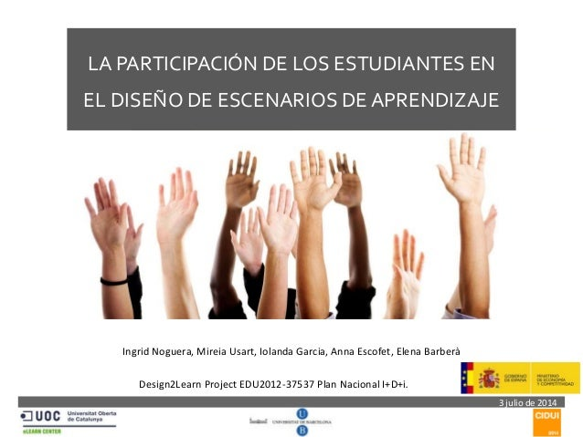   LA PARTICIPACIÓN DE LOS ESTUDIANTES EN  EL DISEÑO DE ESCENARIOS DE APRENDIZAJE  3 julio de 2014  Ingrid Noguera, Mireia...