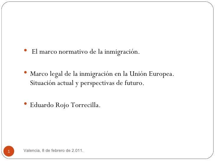 <ul><li>El marco normativo de la inmigración.  </li></ul><ul><li>Marco legal de la inmigración en la Unión Europea.  Situa...