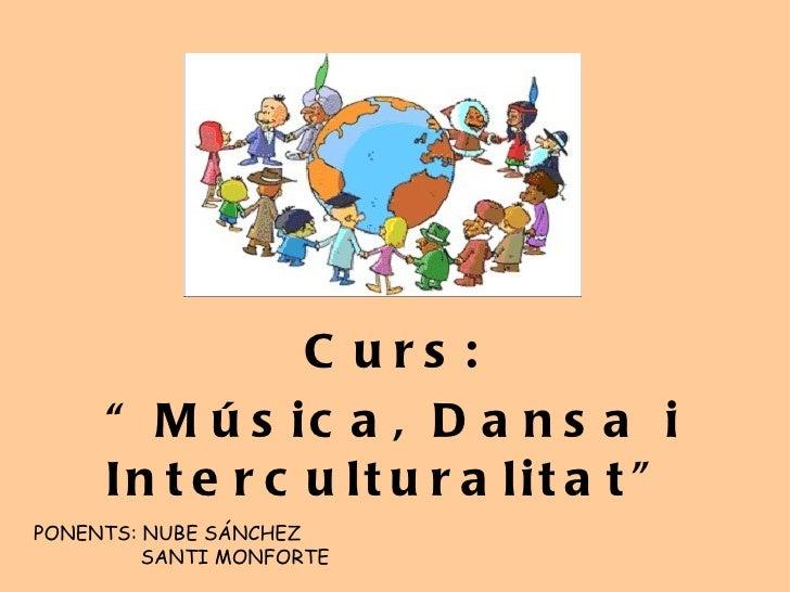 """Curs: """" Música, Dansa i Interculturalitat"""" PONENTS: NUBE SÁNCHEZ SANTI MONFORTE"""