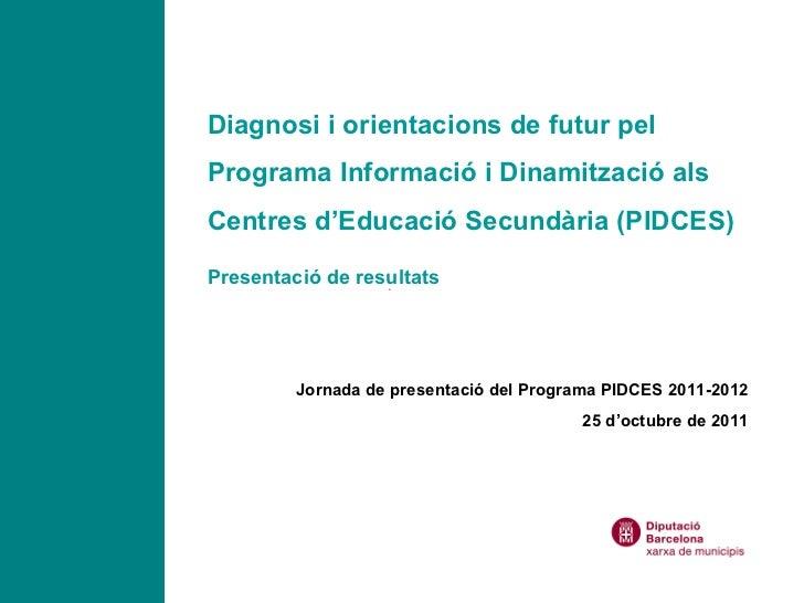 Diagnosi i orientacions de futur pel Programa Informació i Dinamització als Centres d'Educació Secundària (PIDCES) Present...