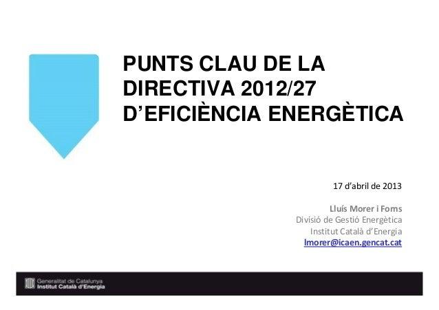 PUNTS CLAU DE LADIRECTIVA 2012/27D'EFICIÈNCIA ENERGÈTICA17 d'abril de 2013Lluís Morer i FornsDivisió de Gestió EnergèticaI...
