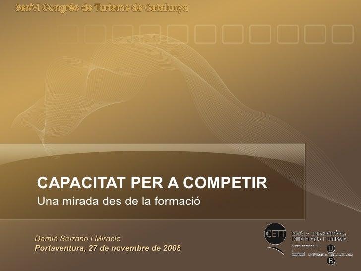 CAPACITAT PER A COMPETIR Una mirada des de la formació Damià Serrano i Miracle Portaventura, 27 de novembre de 2008