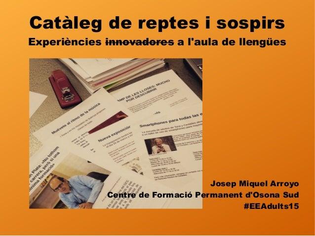 Catàleg de reptes i sospirs Experiències innovadores a l'aula de llengües Josep Miquel Arroyo Centre de Formació Permanent...